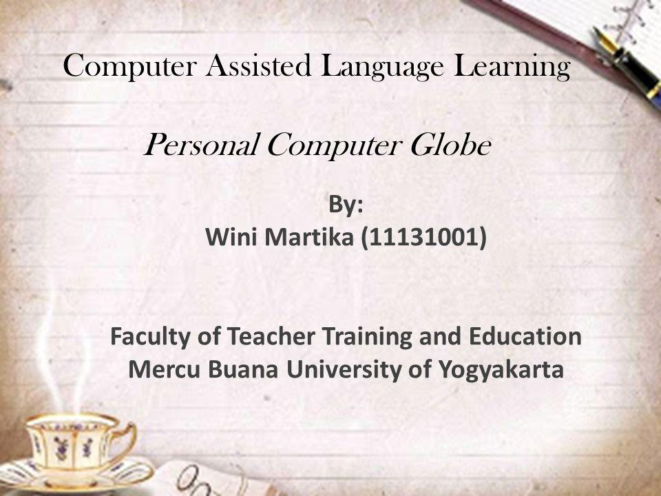 Computer Assisted Language Learning Personal Computer Globe By: Wini Martika (11131001) Faculty of Teacher Training and Education Mercu Buana University of Yogyakarta