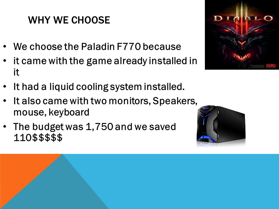 WHY WE CHOOSE We choose the Paladin F770 because it came with the game already installed in it It had a liquid cooling system installed.