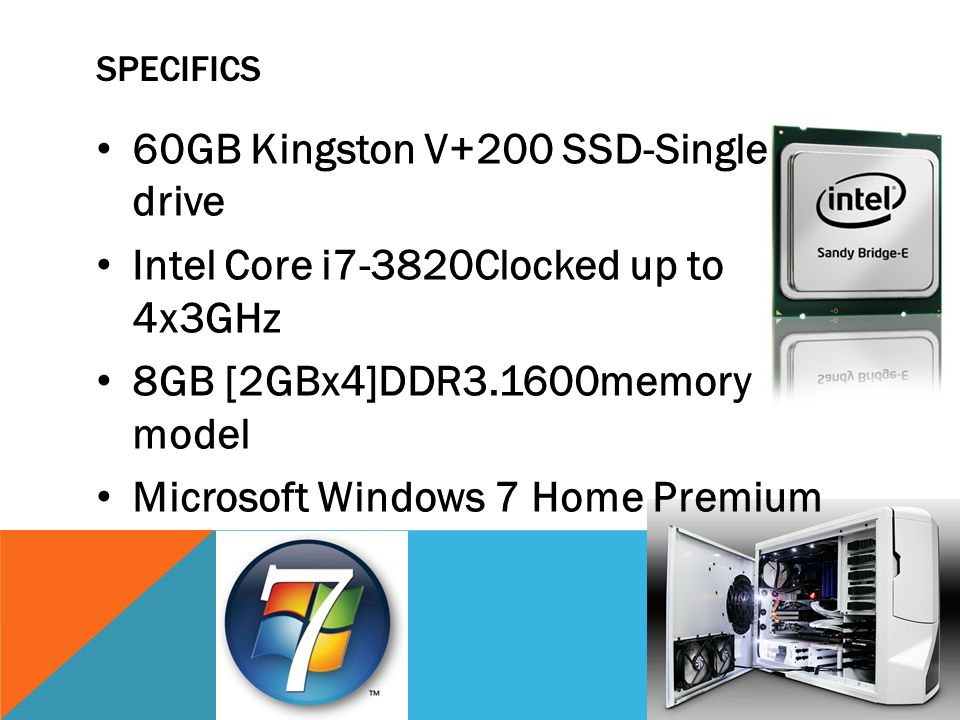 SPECIFICS 60GB Kingston V+200 SSD-Single drive Intel Core i7-3820Clocked up to 4x3GHz 8GB [2GBx4]DDR3.1600memory model Microsoft Windows 7 Home Premium