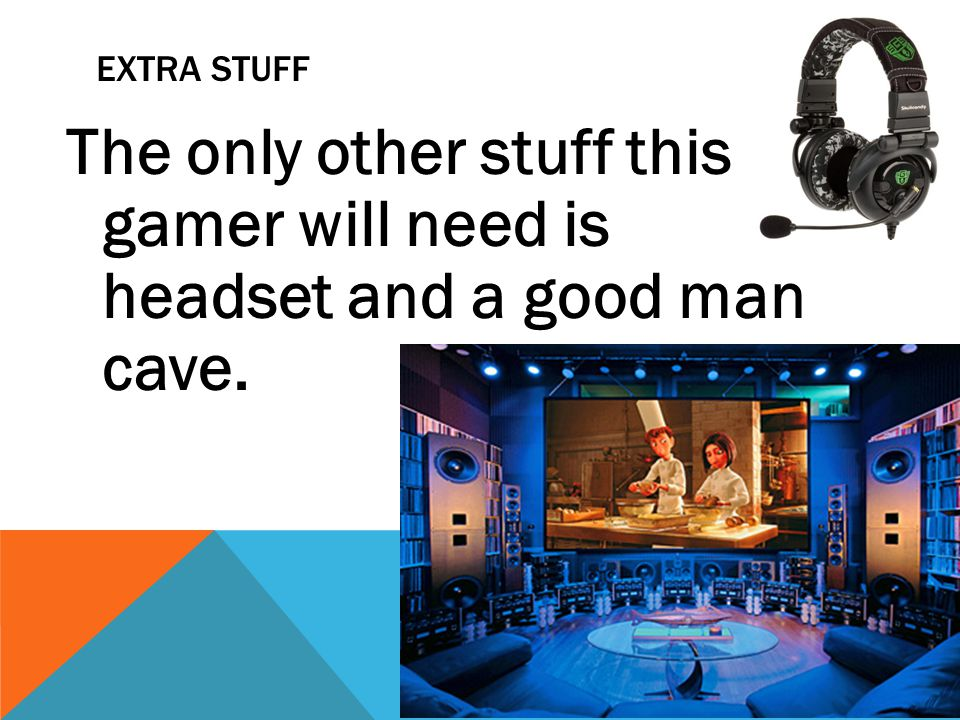 EXTRA STUFF The only other stuff this gamer will need is headset and a good man cave.