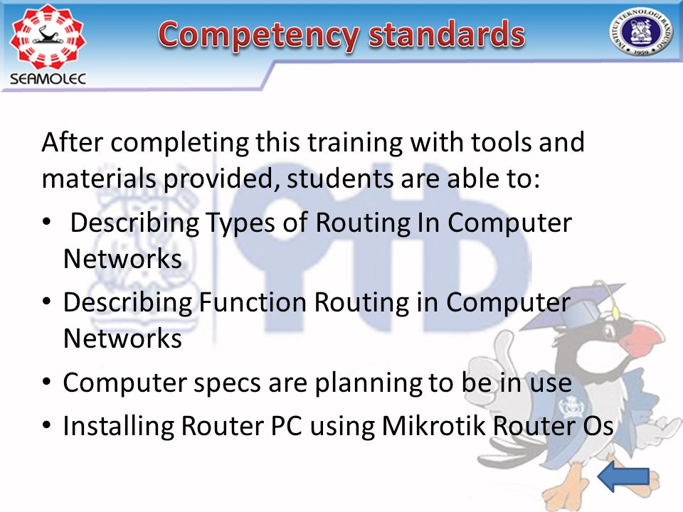 After completing this training with tools and materials provided, students are able to: Describing Types of Routing In Computer Networks Describing Function Routing in Computer Networks Computer specs are planning to be in use Installing Router PC using Mikrotik Router Os