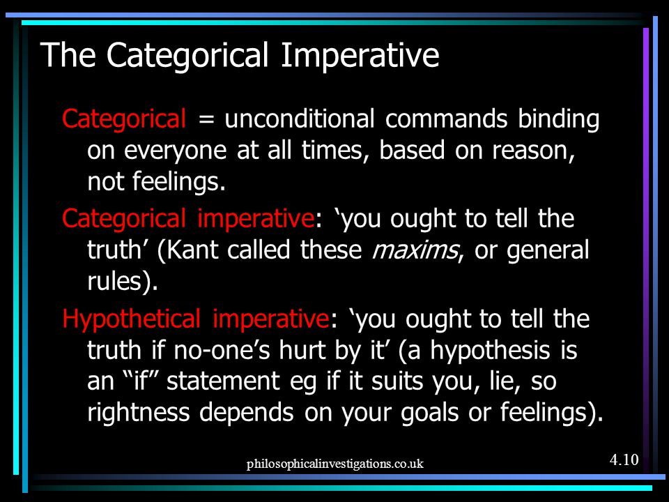 philosophicalinvestigations.co.uk The Categorical Imperative Categorical = unconditional commands binding on everyone at all times, based on reason, n