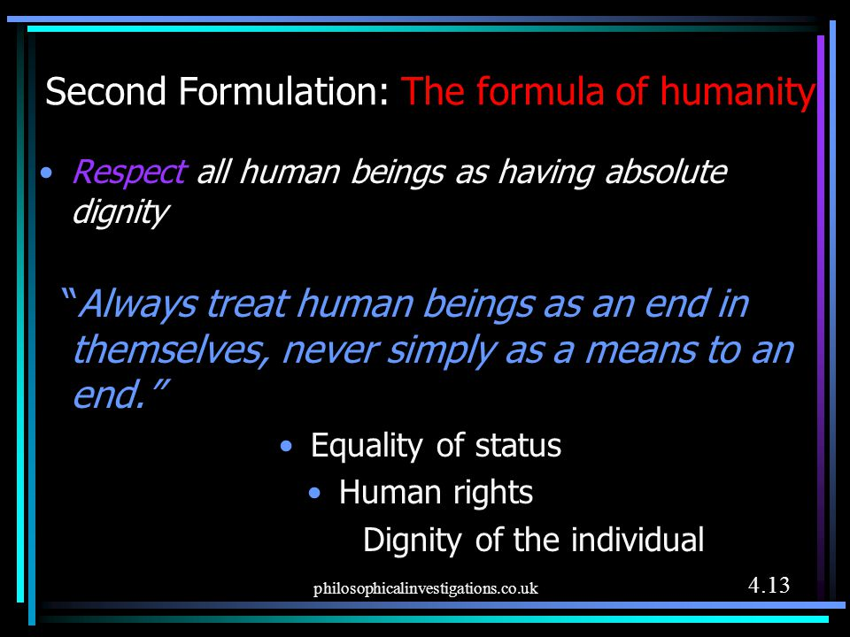 """philosophicalinvestigations.co.uk Second Formulation: The formula of humanity Respect all human beings as having absolute dignity """"Always treat human"""