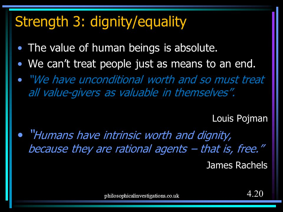 """Strength 3: dignity/equality The value of human beings is absolute. We can't treat people just as means to an end. """"We have unconditional worth and so"""