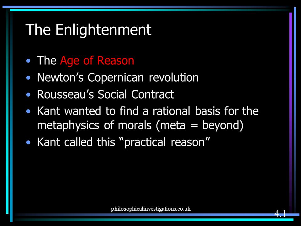 The Enlightenment The Age of Reason Newton's Copernican revolution Rousseau's Social Contract Kant wanted to find a rational basis for the metaphysics
