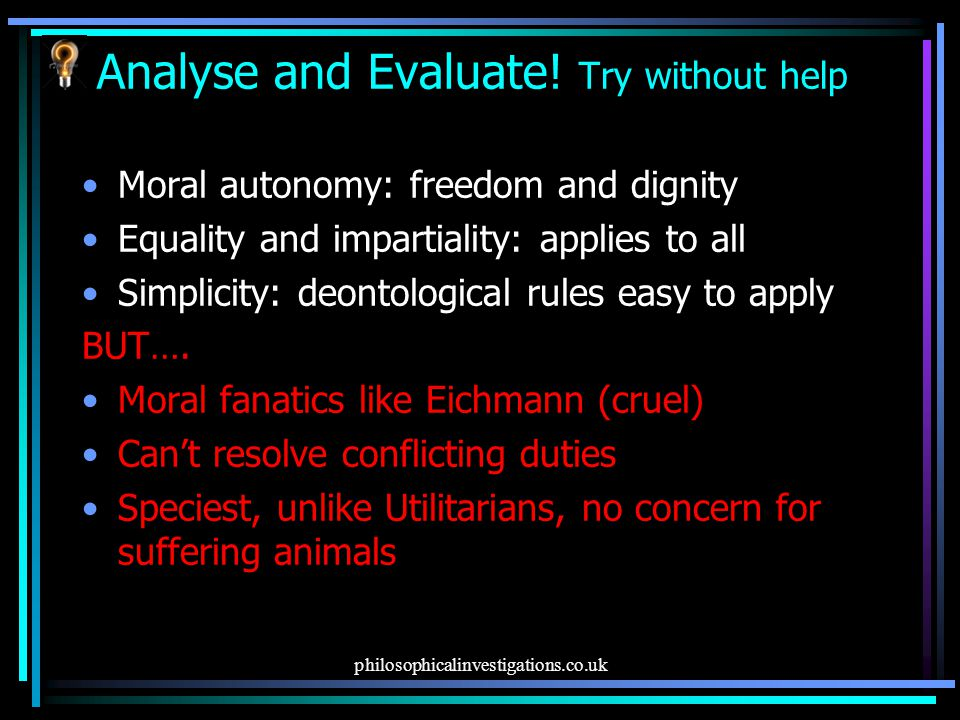 philosophicalinvestigations.co.uk Analyse and Evaluate! Try without help Moral autonomy: freedom and dignity Equality and impartiality: applies to all