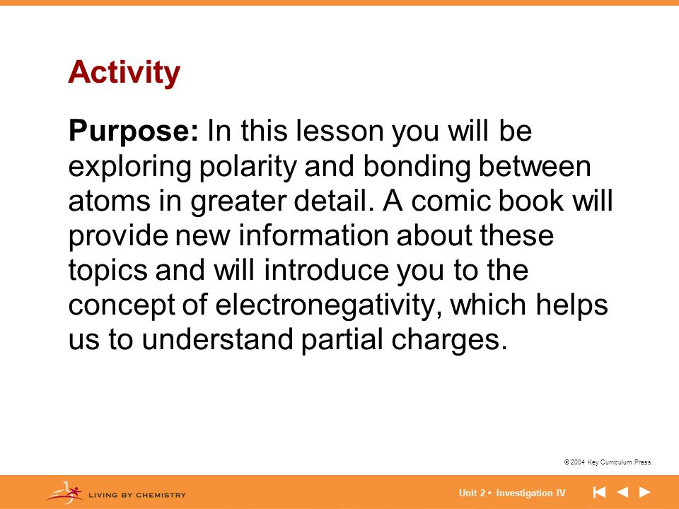© 2004 Key Curriculum Press. Unit 2 Investigation IV Activity Purpose: In this lesson you will be exploring polarity and bonding between atoms in grea