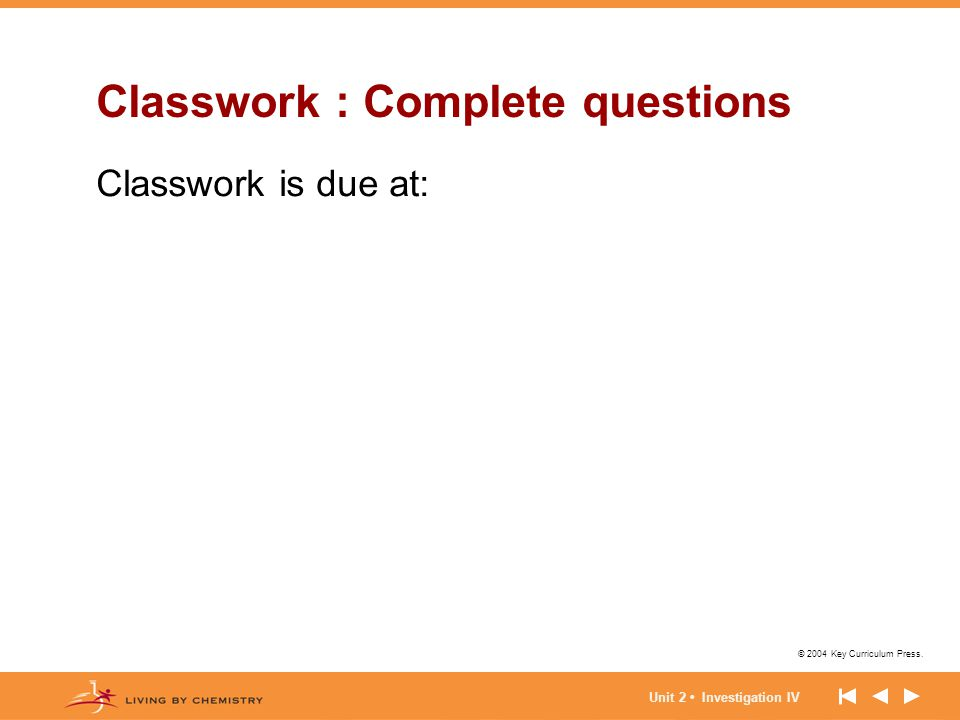 © 2004 Key Curriculum Press. Classwork : Complete questions Classwork is due at: Unit 2 Investigation IV