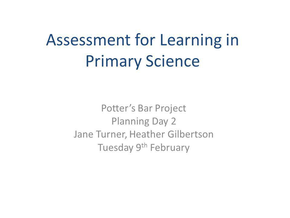 Assessment for Learning in Primary Science Potter's Bar Project Planning Day 2 Jane Turner, Heather Gilbertson Tuesday 9 th February