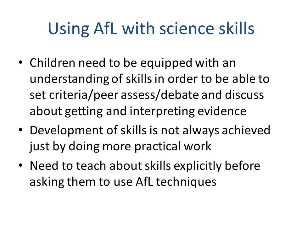 Using AfL with science skills Children need to be equipped with an understanding of skills in order to be able to set criteria/peer assess/debate and discuss about getting and interpreting evidence Development of skills is not always achieved just by doing more practical work Need to teach about skills explicitly before asking them to use AfL techniques