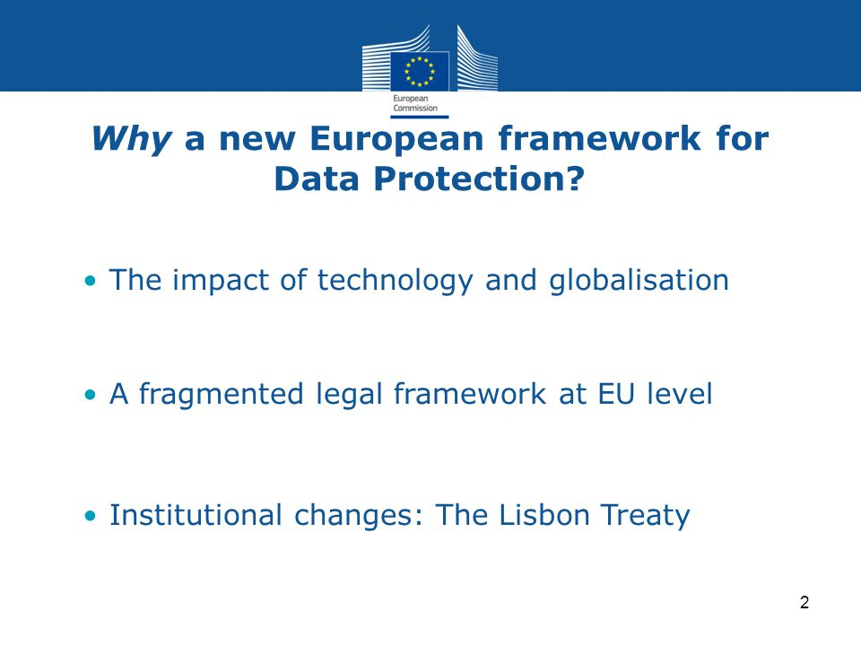 2 Why a new European framework for Data Protection? The impact of technology and globalisation A fragmented legal framework at EU level Institutional