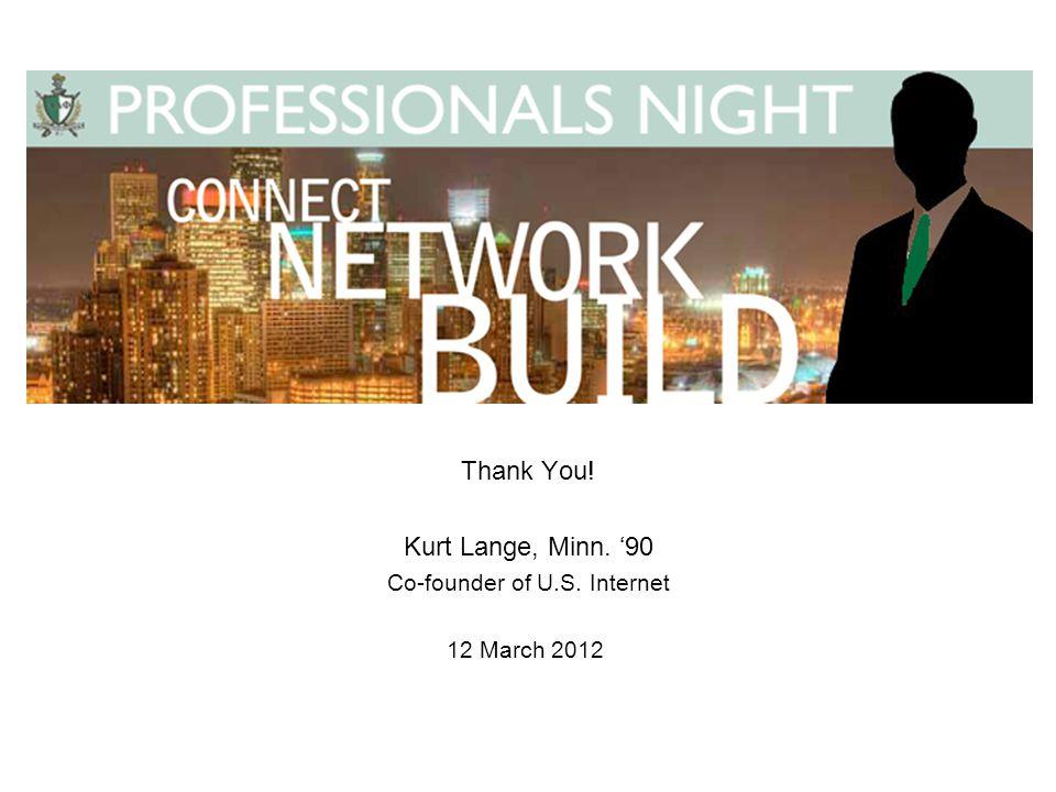 Thank You! Kurt Lange, Minn. '90 Co-founder of U.S. Internet 12 March 2012