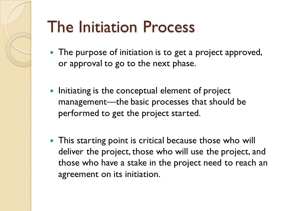 The Initiation Process The purpose of initiation is to get a project approved, or approval to go to the next phase. Initiating is the conceptual eleme