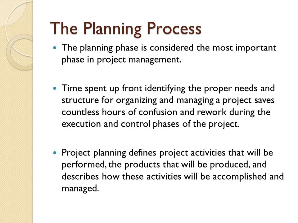 The Planning Process The planning phase is considered the most important phase in project management. Time spent up front identifying the proper needs