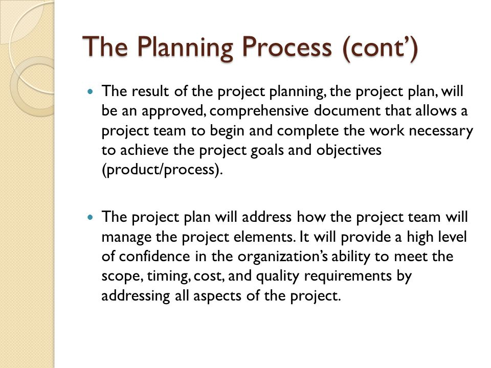 The Planning Process (cont') The result of the project planning, the project plan, will be an approved, comprehensive document that allows a project t