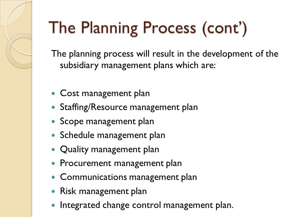 The Planning Process (cont') The planning process will result in the development of the subsidiary management plans which are: Cost management plan St
