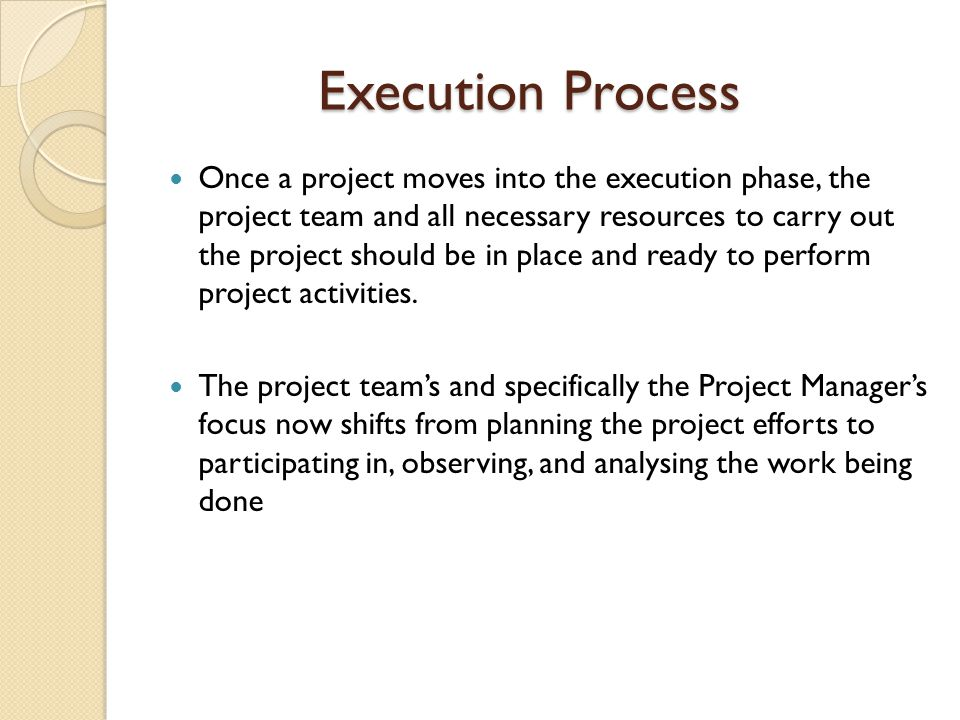 Execution Process Once a project moves into the execution phase, the project team and all necessary resources to carry out the project should be in pl
