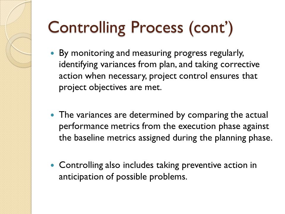 Controlling Process (cont') By monitoring and measuring progress regularly, identifying variances from plan, and taking corrective action when necessa