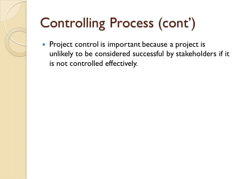 Controlling Process (cont') Project control is important because a project is unlikely to be considered successful by stakeholders if it is not contro