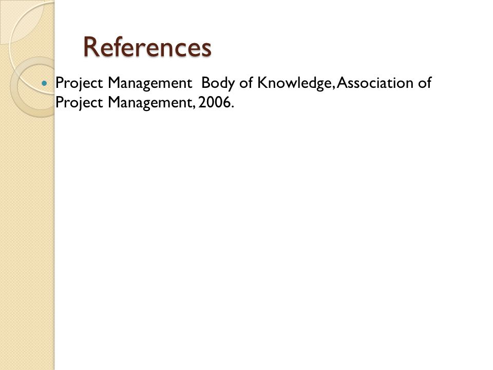References Project Management Body of Knowledge, Association of Project Management, 2006.