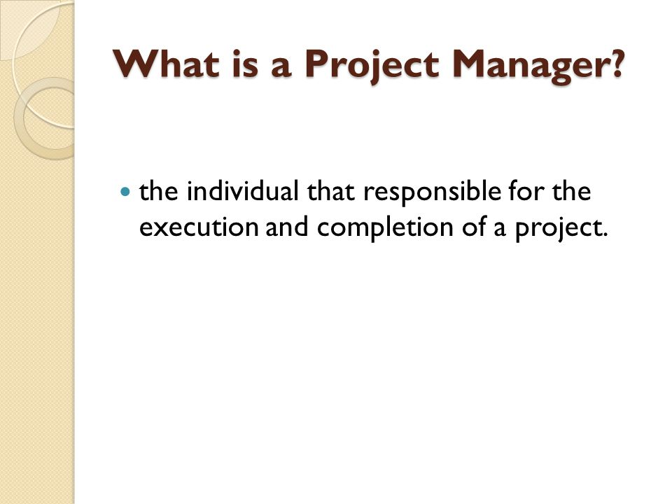 What is a Project Manager? the individual that responsible for the execution and completion of a project.