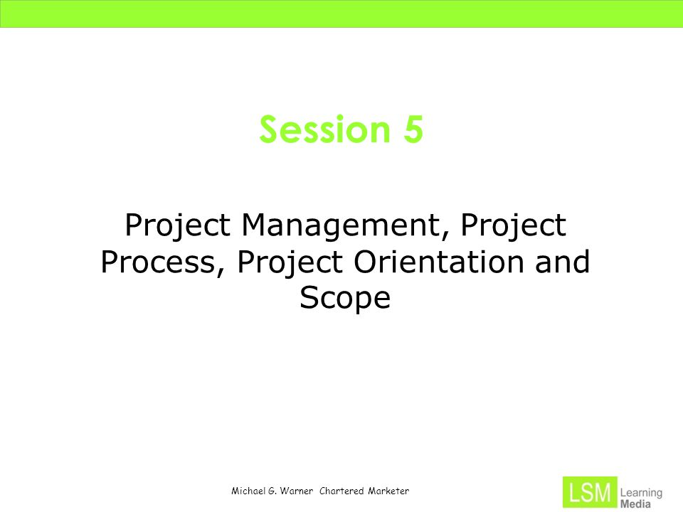 Michael G. Warner Chartered Marketer Session 5 Project Management, Project Process, Project Orientation and Scope