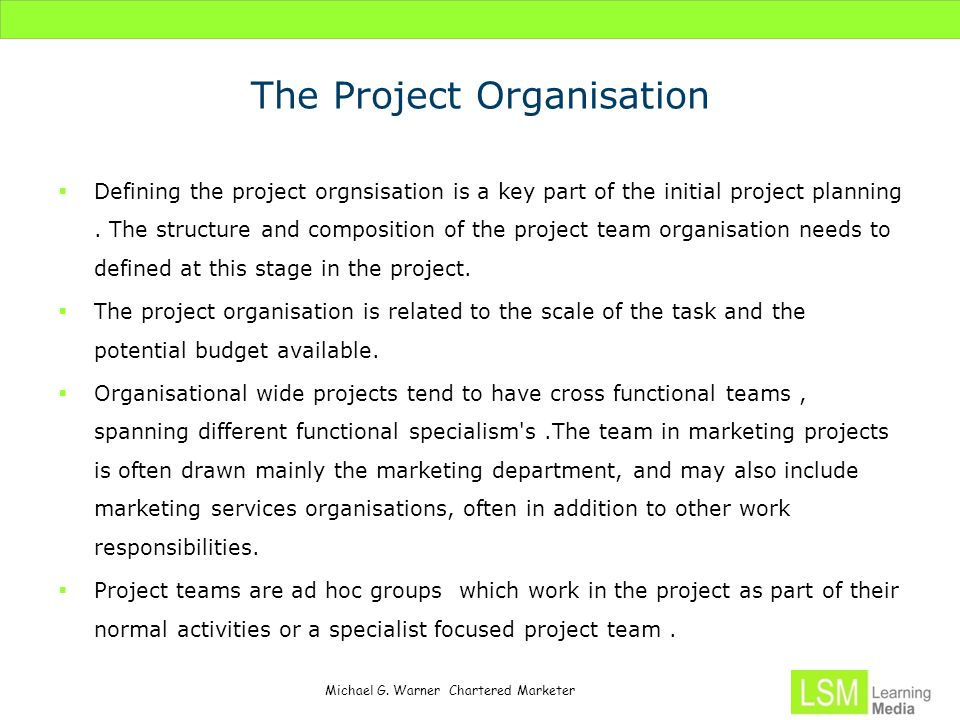 Michael G. Warner Chartered Marketer The Project Organisation  Defining the project orgnsisation is a key part of the initial project planning. The s