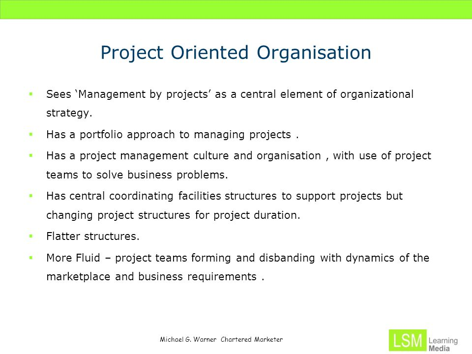 Michael G. Warner Chartered Marketer Project Oriented Organisation  Sees 'Management by projects' as a central element of organizational strategy. 