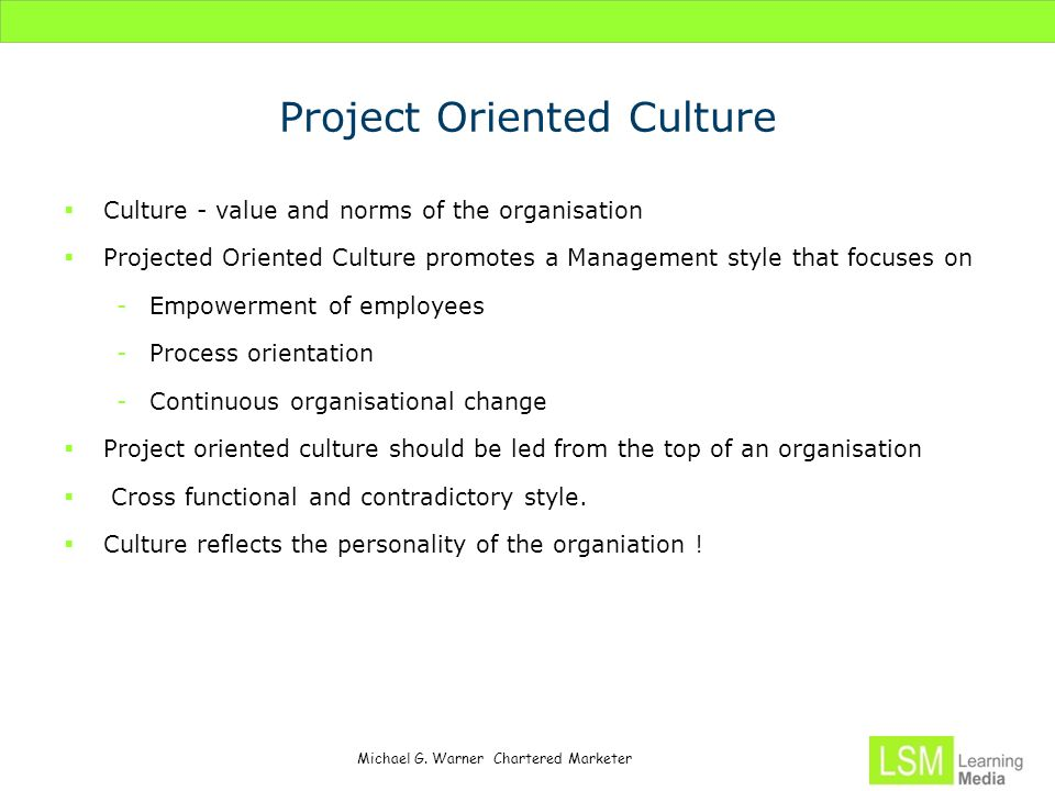 Michael G. Warner Chartered Marketer Project Oriented Culture  Culture - value and norms of the organisation  Projected Oriented Culture promotes a