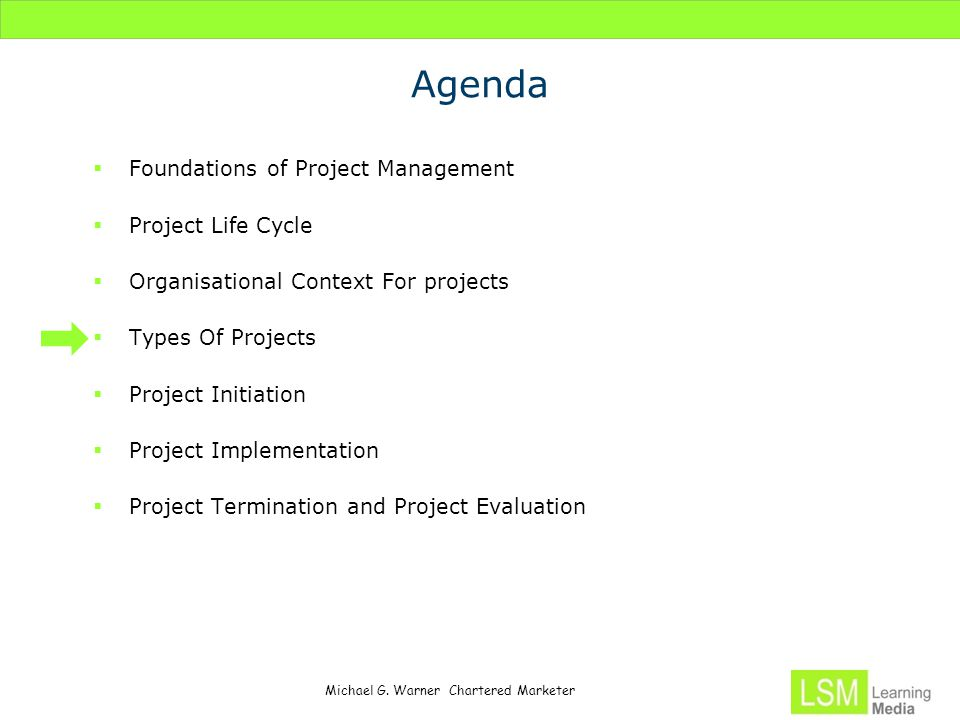 Michael G. Warner Chartered Marketer Agenda  Foundations of Project Management  Project Life Cycle  Organisational Context For projects  Types Of
