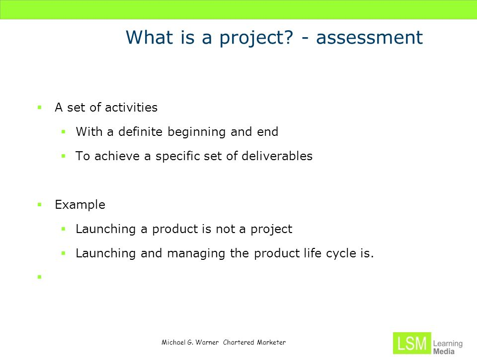 Michael G. Warner Chartered Marketer What is a project? - assessment  A set of activities  With a definite beginning and end  To achieve a specific