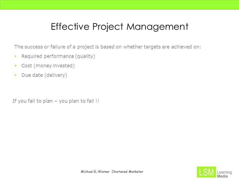 Michael G. Warner Chartered Marketer Effective Project Management The success or failure of a project is based on whether targets are achieved on:  R