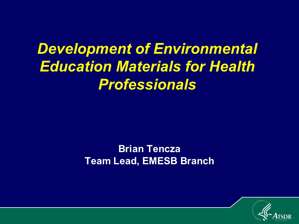 Agency for Toxic Substances and Disease Registry (ATSDR) Division of Toxicology and Environmental Medicine (DTEM) Environmental Medicine Educational Services Branch (EMESB) Brian Tencza, Team Lead, Educational Services Team