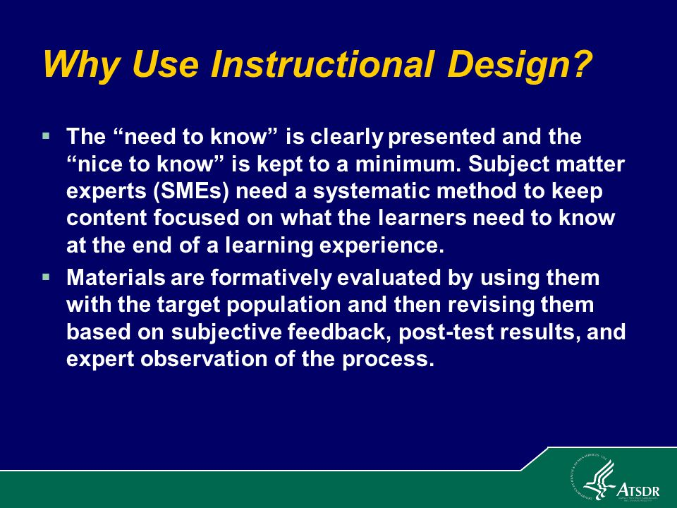 """Why Use Instructional Design?  The """"need to know"""" is clearly presented and the """"nice to know"""" is kept to a minimum. Subject matter experts (SMEs) nee"""