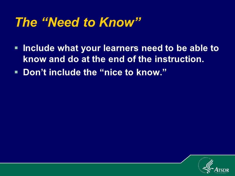 The Need to Know  Include what your learners need to be able to know and do at the end of the instruction.