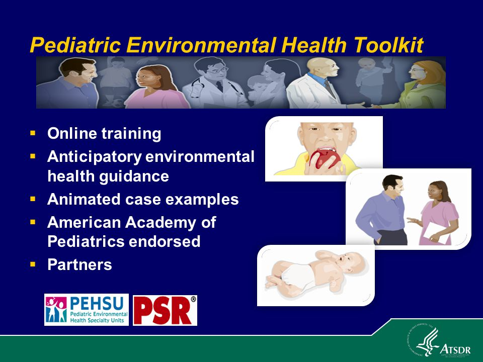 Pediatric Environmental Health Toolkit  Online training  Anticipatory environmental health guidance  Animated case examples  American Academy of Pediatrics endorsed  Partners