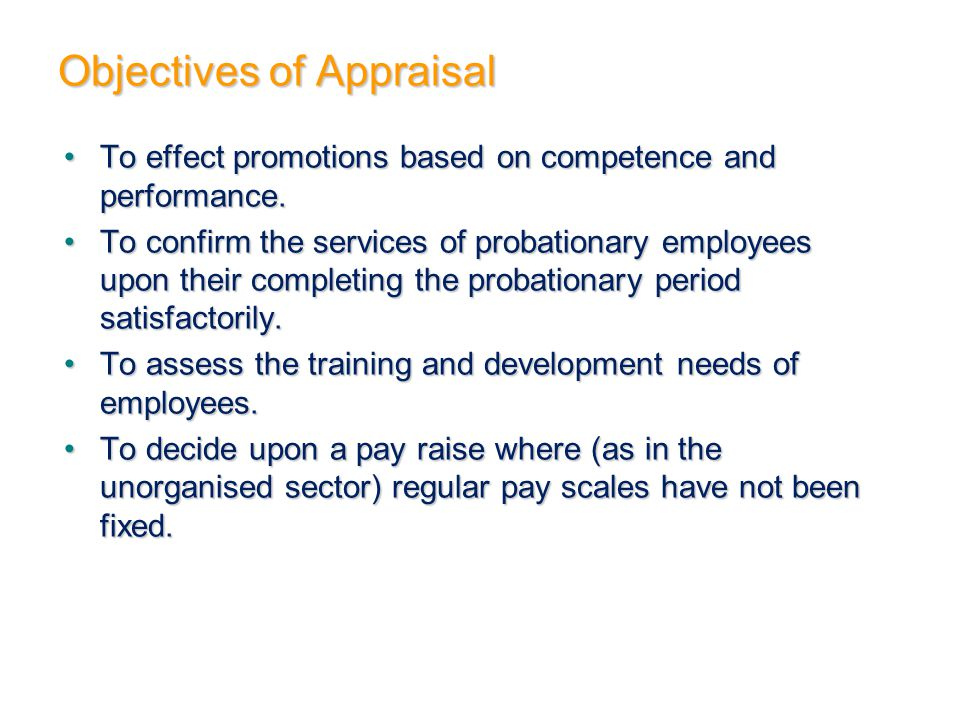 Objectives of Appraisal To effect promotions based on competence and performance.To effect promotions based on competence and performance. To confirm