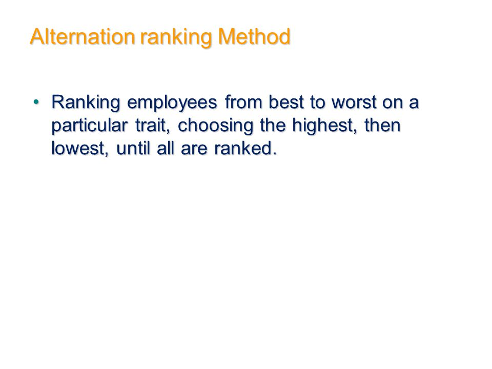 Alternation ranking Method Ranking employees from best to worst on a particular trait, choosing the highest, then lowest, until all are ranked.Ranking