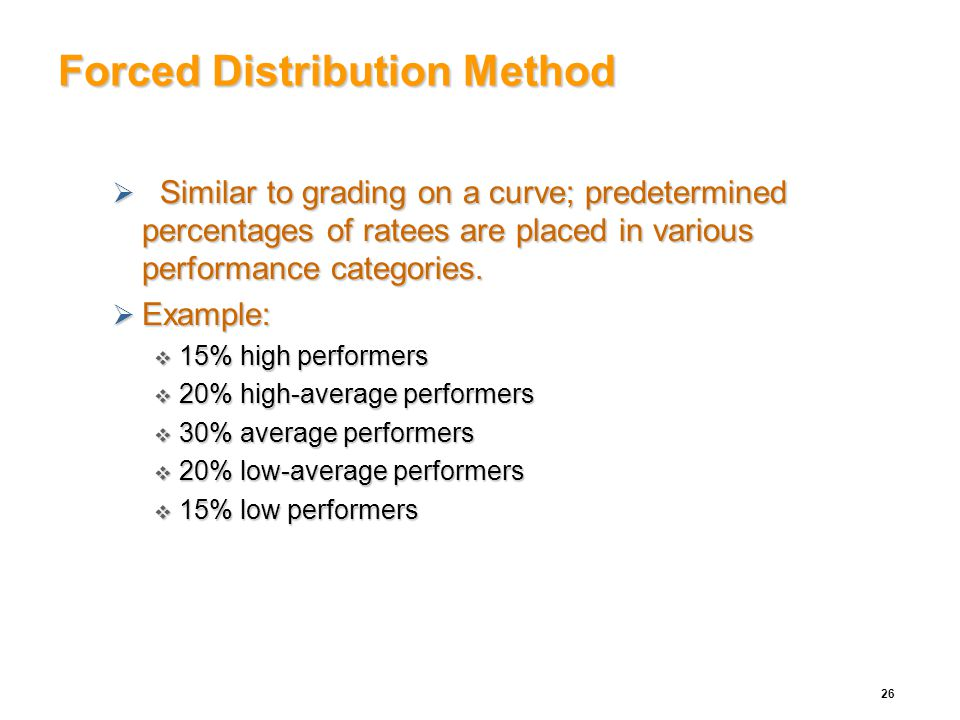 Forced Distribution Method  Similar to grading on a curve; predetermined percentages of ratees are placed in various performance categories.  Exampl