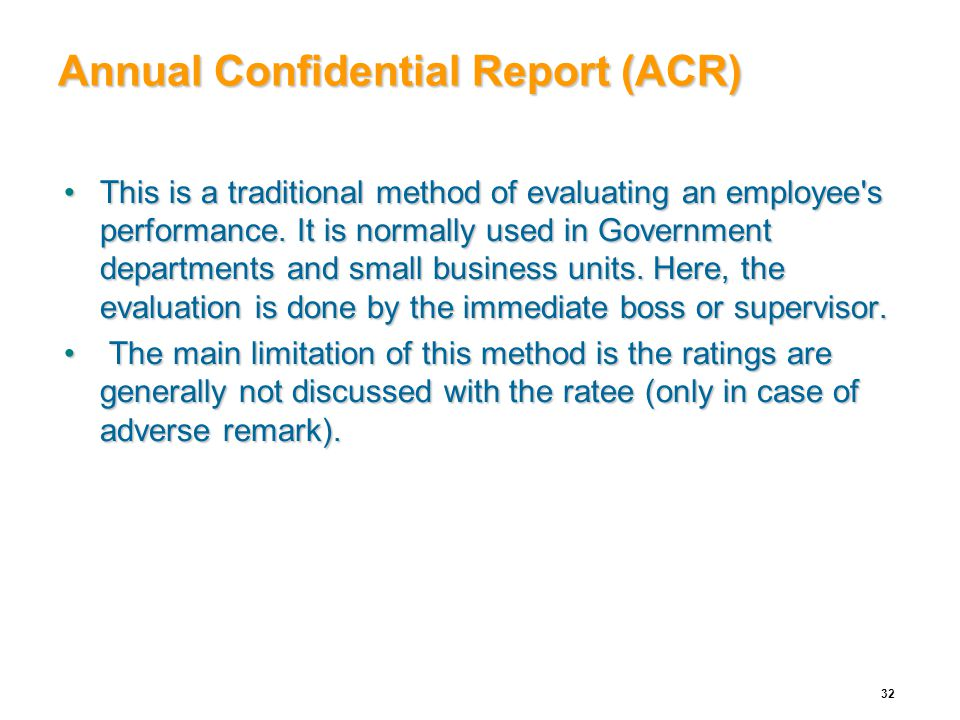 Annual Confidential Report (ACR) This is a traditional method of evaluating an employee's performance. It is normally used in Government departments a