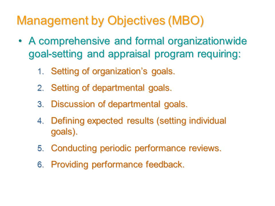 Management by Objectives (MBO) A comprehensive and formal organizationwide goal-setting and appraisal program requiring:A comprehensive and formal org