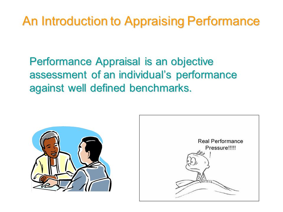 An Introduction to Appraising Performance Performance Appraisal is an objective assessment of an individual's performance against well defined benchma