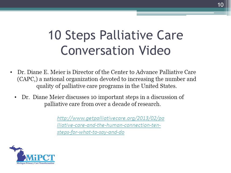 10 Steps Palliative Care Conversation Video 10 Dr. Diane E. Meier is Director of the Center to Advance Palliative Care (CAPC,) a national organization