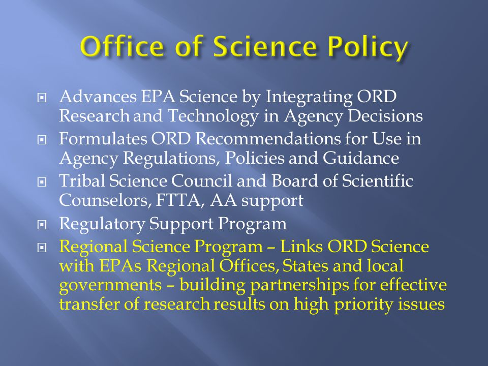  Advances EPA Science by Integrating ORD Research and Technology in Agency Decisions  Formulates ORD Recommendations for Use in Agency Regulations, Policies and Guidance  Tribal Science Council and Board of Scientific Counselors, FTTA, AA support  Regulatory Support Program  Regional Science Program – Links ORD Science with EPAs Regional Offices, States and local governments – building partnerships for effective transfer of research results on high priority issues
