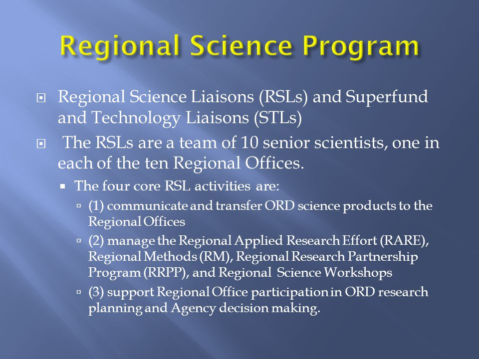  Regional Science Liaisons (RSLs) and Superfund and Technology Liaisons (STLs)  The RSLs are a team of 10 senior scientists, one in each of the ten Regional Offices.