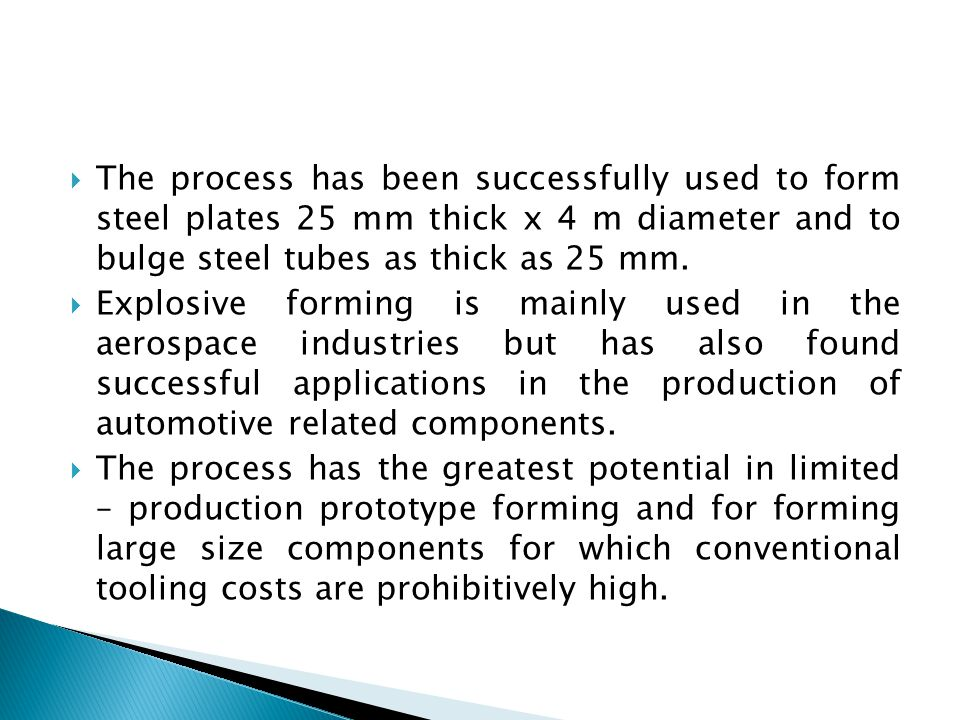  The process has been successfully used to form steel plates 25 mm thick x 4 m diameter and to bulge steel tubes as thick as 25 mm.