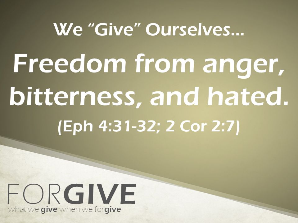 FOR GIVE what we give when we for give We Give Ourselves… Freedom from anger, bitterness, and hated.