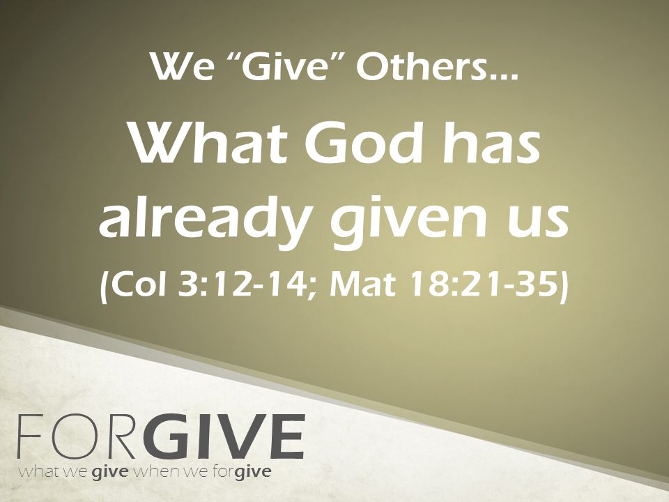 FOR GIVE what we give when we for give We Give Others… What God has already given us (Col 3:12-14; Mat 18:21-35)