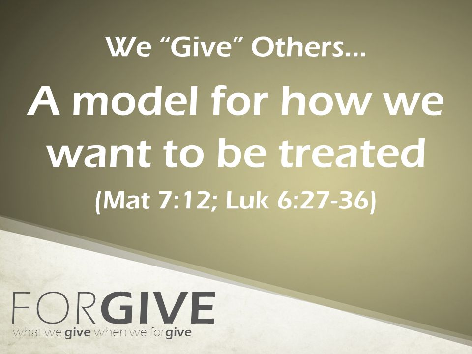 FOR GIVE what we give when we for give We Give Others… A model for how we want to be treated (Mat 7:12; Luk 6:27-36)