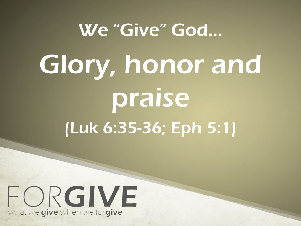 FOR GIVE what we give when we for give We Give God… Control over the situation (Rom 12:17-21)